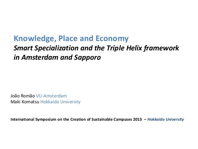 Knowledge, Place and Economy Smart Specialization and the Triple Helix framework in Amsterdam and Sapporo  João Romão VU-A...