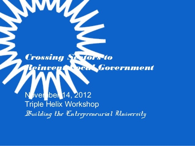 Crossing Sectors toReinvent Local GovernmentNovember 14, 2012Triple Helix WorkshopBuilding the Entrepreneurial University