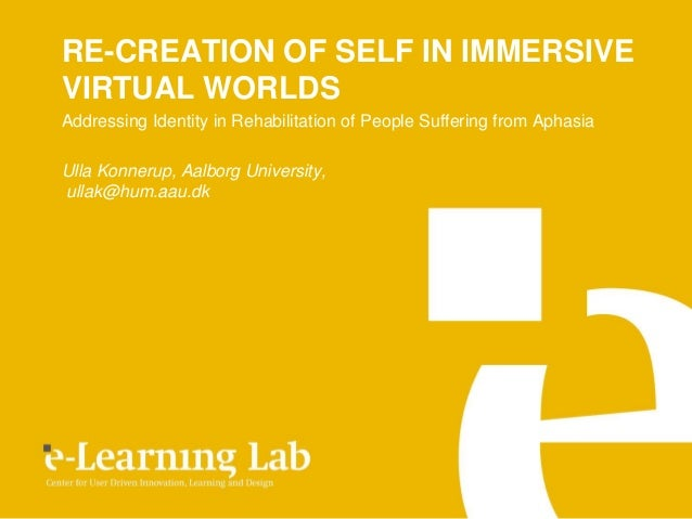 RE-CREATION OF SELF IN IMMERSIVEVIRTUAL WORLDSAddressing Identity in Rehabilitation of People Suffering from AphasiaUlla K...