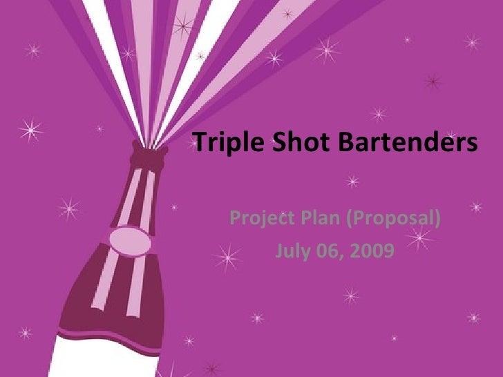 Triple Shot Bartenders    Project Plan (Proposal)        July 06, 2009