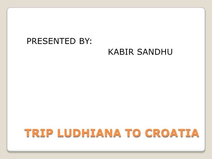 PRESENTED BY:<br />                           KABIR SANDHU<br />TRIP LUDHIANA TO CROATIA<br />