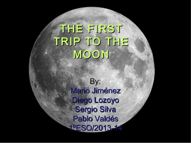 THE FIRST TRIP TO THE MOON By: Mario Jiménez Diego Lozoyo Sergio Silva Pablo Valdés 1ºESO/2013-14