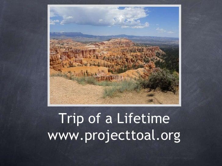 Trip of a Lifetimewww.projecttoal.org<br />