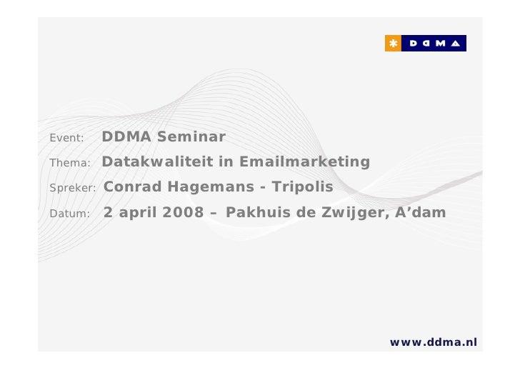 Event:     DDMA Seminar Thema:     Datakwaliteit in Emailmarketing Spreker:   Conrad Hagemans - Tripolis Datum:     2 apri...