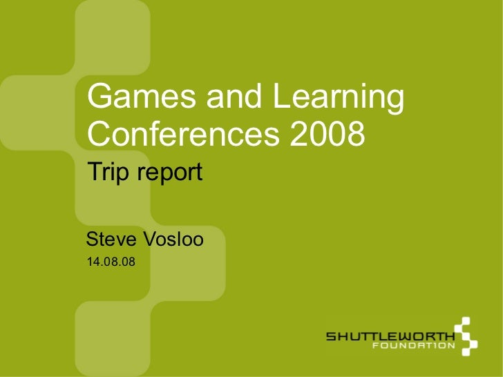 14.08.08 Games and Learning Conferences 2008 <ul><ul><li>Steve Vosloo </li></ul></ul>Trip report