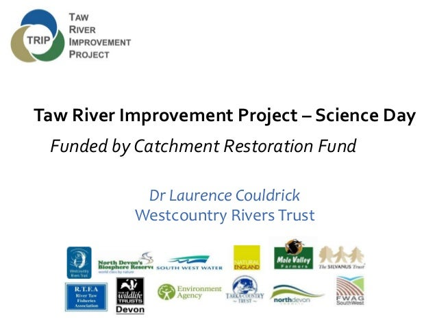 Taw River Improvement Project – Science Day Funded by Catchment Restoration Fund Dr Laurence Couldrick Westcountry Rivers ...