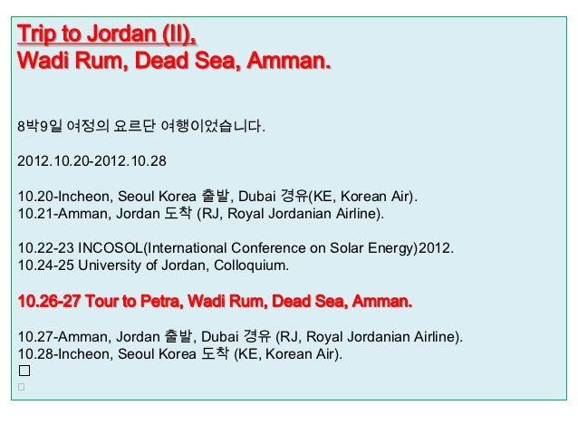 Trip to Jordan (II),Wadi Rum, Dead Sea, Amman.8박9일 여정의 요르단 여행이었습니다.2012.10.20-2012.10.2810.20-Incheon, Seoul Korea 출발, Dub...
