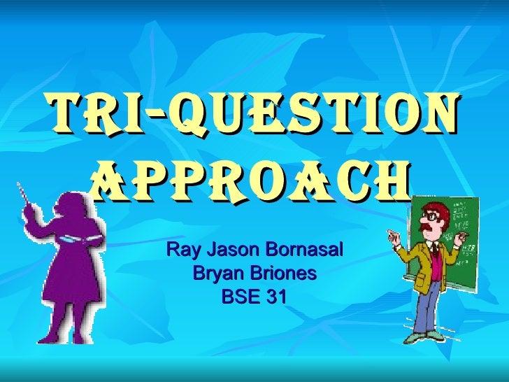 Tri-Question Approach   Ray Jason Bornasal Bryan Briones BSE 31