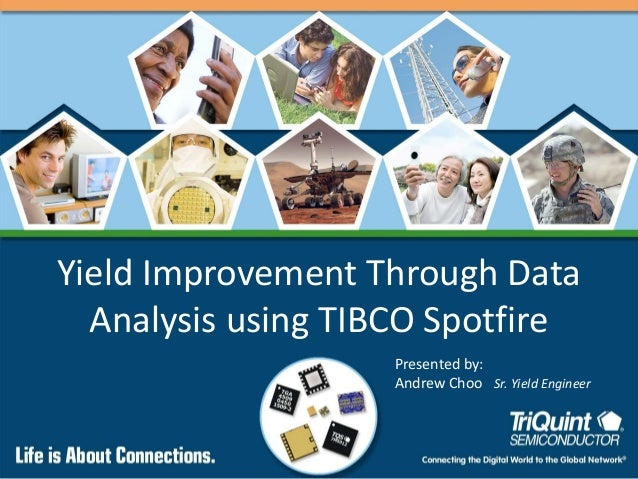 Yield Improvement Through Data Analysis using TIBCO Spotfire Presented by: Andrew Choo Sr. Yield Engineer