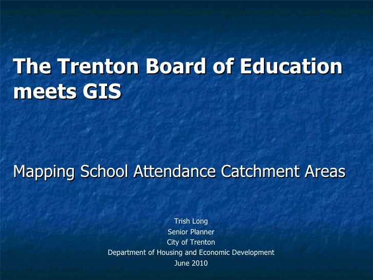 The Trenton Board of Education meets GIS Mapping School Attendance Catchment Areas Trish Long Senior Planner City of Trent...