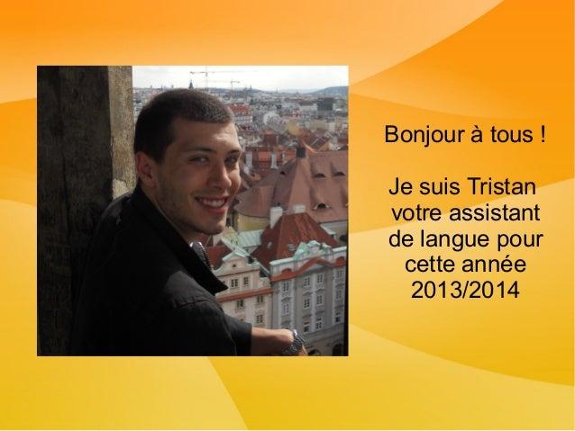 Bonjour à tous ! Je suis Tristan votre assistant de langue pour cette année 2013/2014