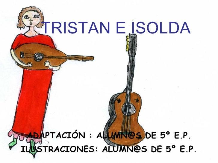 TRISTAN E ISOLDA ADAPTACIÓN : ALUMN@S DE 5º E.P. ILUSTRACIONES: ALUMN@S DE 5º E.P.