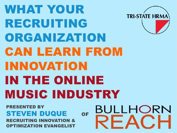 WHAT YOURRECRUITINGORGANIZATIONCAN LEARN FROMINNOVATIONIN THE ONLINEMUSIC INDUSTRYPRESENTED BYSTEVEN DUQUE              OF...
