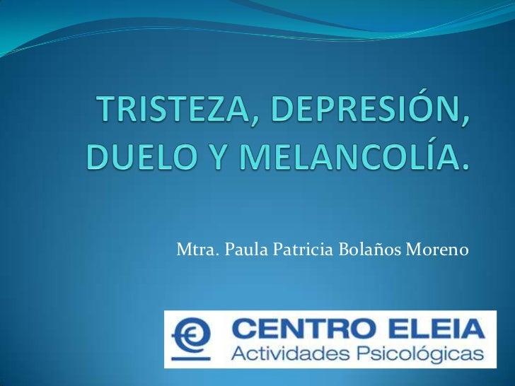 TRISTEZA, DEPRESIÓN, DUELO Y MELANCOLÍA.<br />Mtra. Paula Patricia Bolaños Moreno<br />