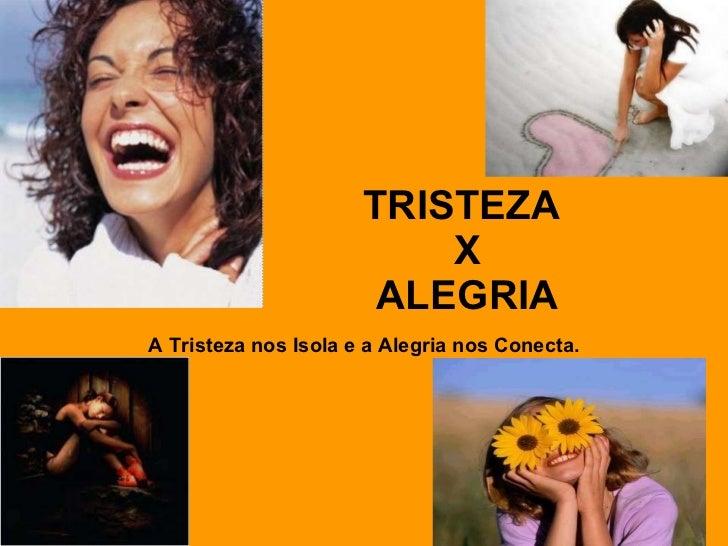 TRISTEZA   X   ALEGRIA   A Tristeza nos Isola e a Alegria nos Conecta.
