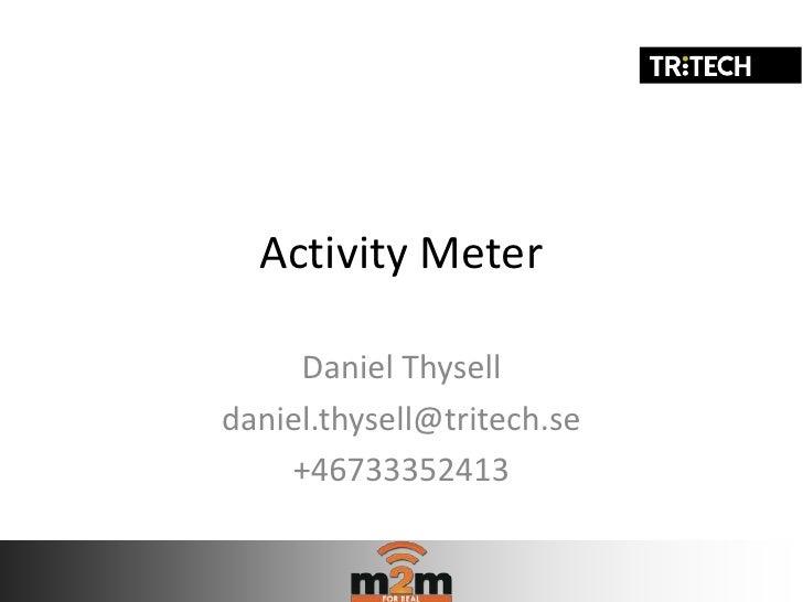 Activity Meter     Daniel Thyselldaniel.thysell@tritech.se    +46733352413