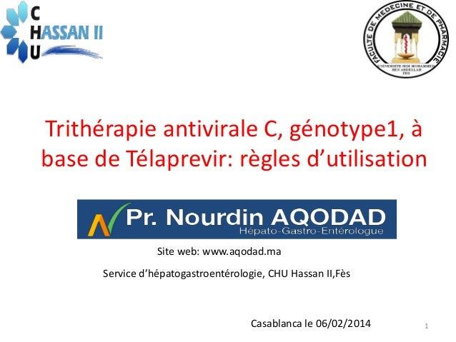 Trithérapie antivirale C, génotype1, à base de Télaprevir: règles d'utilisation  Site web: www.aqodad.ma Service d'hépatog...