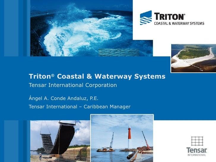 Triton ®  Coastal & Waterway Systems Tensar International Corporation Ángel A. Conde Andaluz, P.E. Tensar International – ...