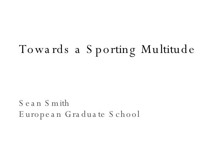 Towards a Sporting Multitude Sean Smith European Graduate School