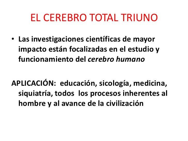 EL CEREBRO TOTAL TRIUNO<br />Las investigaciones científicas de mayor impacto están focalizadas en el estudio y funcionami...