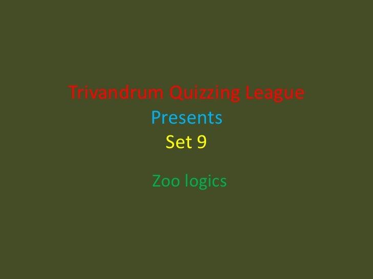 Trivandrum Quizzing League PresentsSet 9<br />Zoo logics<br />