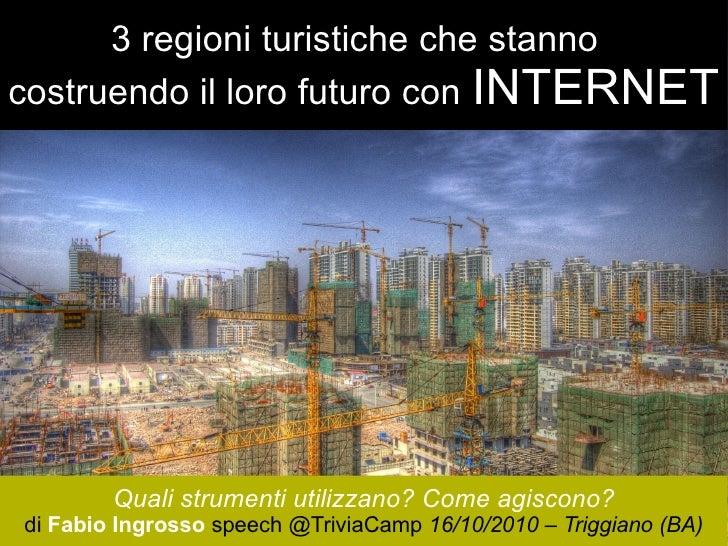 3 regioni turistiche che stanno  costruendo il loro futuro con   INTERNET Quali strumenti utilizzano? Come agiscono? di  F...