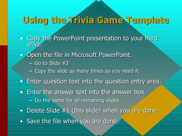 Using the Trivia Game Template <ul><li>Copy the PowerPoint presentation to your hard drive. </li></ul><ul><li>Open the fil...