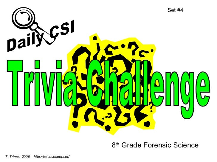 8 th  Grade Forensic Science Set #4 T. Trimpe 2006  http://sciencespot.net/ Trivia Challenge Daily CSI