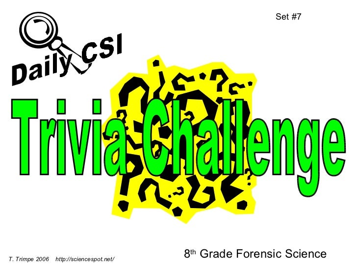 8 th  Grade Forensic Science Set #7 T. Trimpe 2006  http://sciencespot.net/ Trivia Challenge Daily CSI
