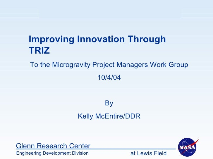 Improving Innovation Through TRIZ To the Microgravity Project Managers Work Group 10/4/04 By Kelly McEntire/DDR