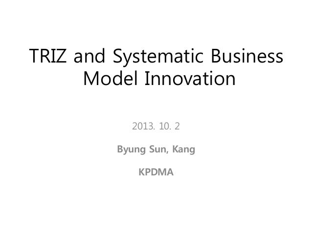 TRIZ and Systematic Business Model Innovation 2013. 10. 2 Byung Sun, Kang  KPDMA