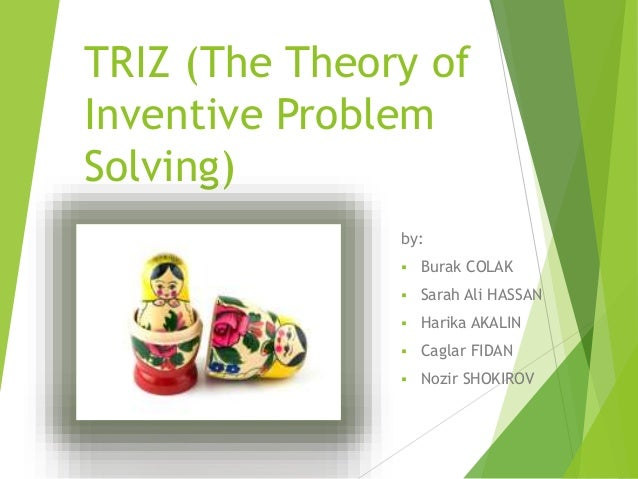 TRIZ (The Theory of Inventive Problem Solving) by:  Burak COLAK  Sarah Ali HASSAN  Harika AKALIN  Caglar FIDAN  Nozir...