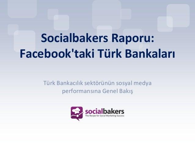 Socialbakers Raporu:Facebooktaki Türk Bankaları    Türk Bankacılık sektörünün sosyal medya           performansına Genel B...