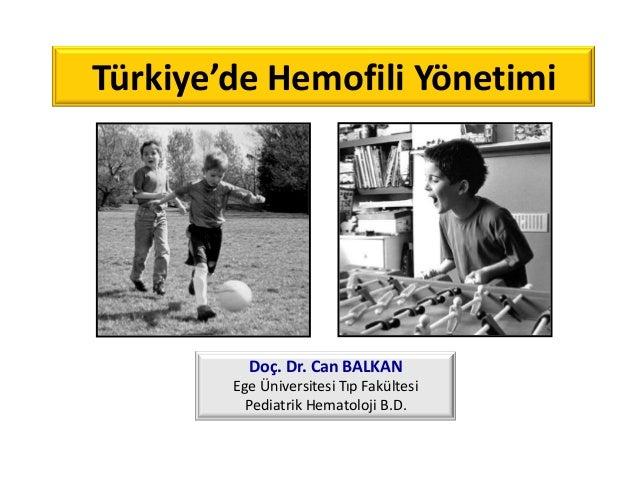 Türkiye'de Hemofili Yönetimi Doç. Dr. Can BALKAN Ege Üniversitesi Tıp Fakültesi Pediatrik Hematoloji B.D.