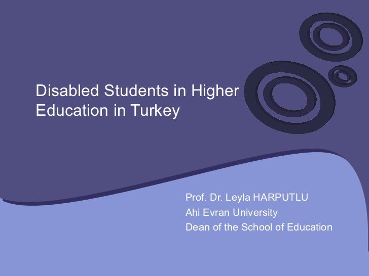 Disabled Students in Higher Education in Turkey  Prof. Dr. Leyla HARPUTLU Ahi Evran University Dean of the School of Educa...