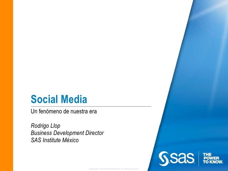 Social MediaUn fenómeno de nuestra eraRodrigo LlopBusiness Development DirectorSAS Institute México                       ...