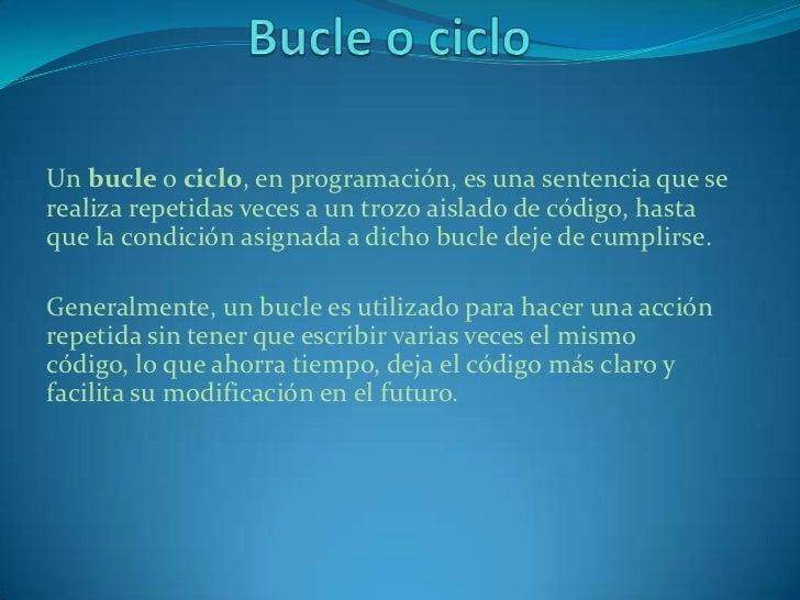 Un bucle o ciclo, en programación, es una sentencia que serealiza repetidas veces a un trozo aislado de código, hastaque l...