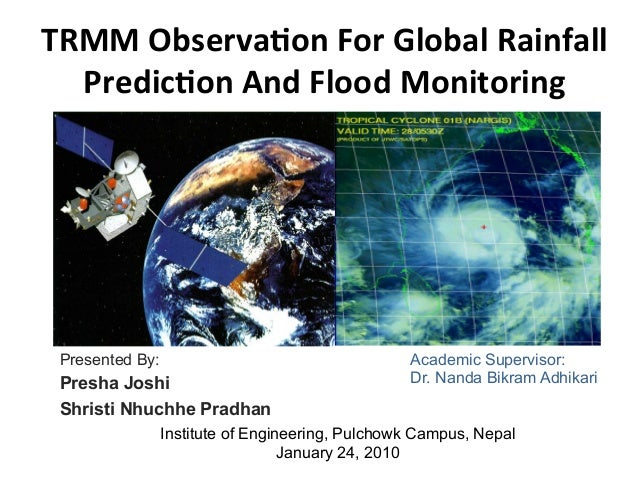 TRMM	   Observa,on	   For	   Global	   Rainfall	    Predic,on	   And	   Flood	   Monitoring	    Presented By: Presha Joshi...