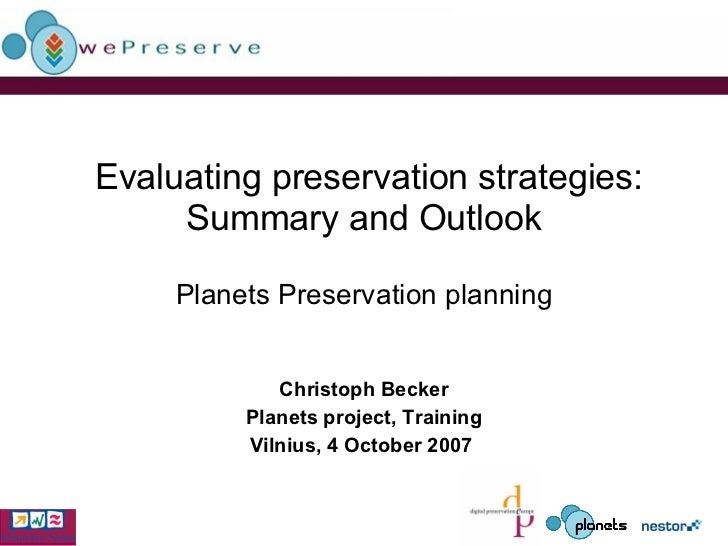 Evaluating preservation strategies: Summary and Outlook Planets Preservation   planning Christoph Becker Planets project...
