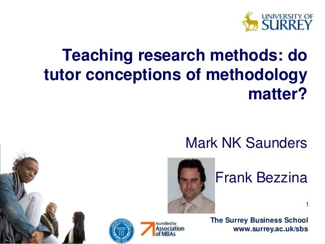 Teaching research methods: do tutor conceptions of methodology matter? Mark NK Saunders Frank Bezzina 1  The Surrey Busine...
