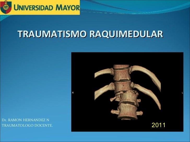TRAUMATISMO RAQUIMEDULAR Dr. RAMON HERNANDEZ N TRAUMATOLOGO DOCENTE. 2011