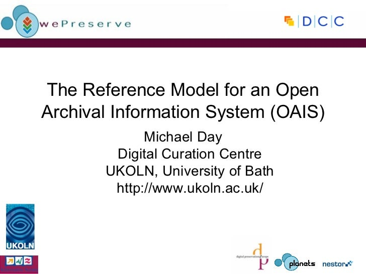 The Reference Model for an Open Archival Information System (OAIS) Michael Day Digital Curation Centre UKOLN, University o...