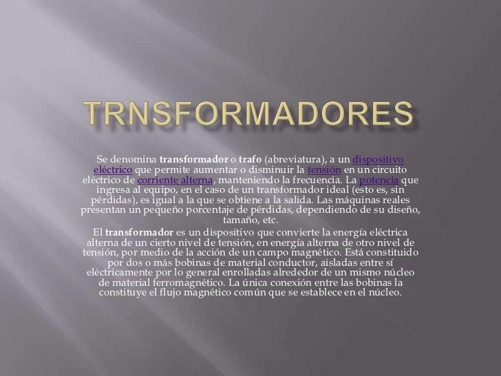 TRNSFORMADORES<br />Se denomina transformador o trafo (abreviatura), a un dispositivo eléctrico que permite aumentar o dis...