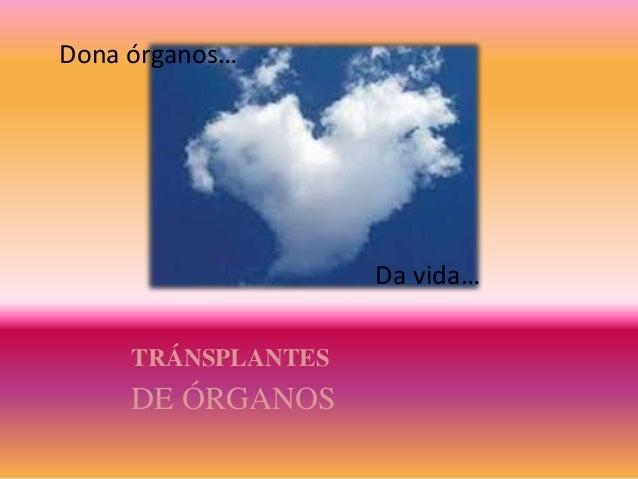 TRÁNSPLANTES DE ÓRGANOS Dona órganos… Da vida…