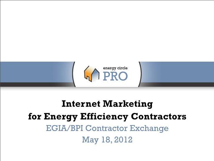 Internet Marketingfor Energy Efficiency Contractors   EGIA/BPI Contractor Exchange           May 18, 2012