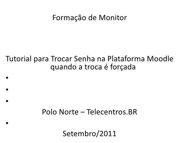 <ul><li>Formação  de Monitor </li></ul><ul><li>Tutorial para T rocar Senha na Plataforma Moodle quando  a troca  é forçada...