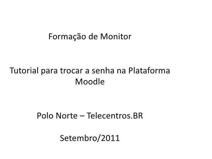 Formação  de Monitor Tutorial para trocar  a senha na Plataforma Moodle Polo Norte – Telecentros.BR Setembro /2011