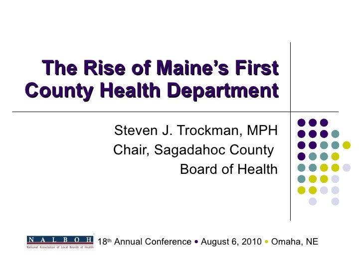 The Rise of Maine's First County Health Department Steven J. Trockman, MPH Chair, Sagadahoc County  Board of Health 18 th ...