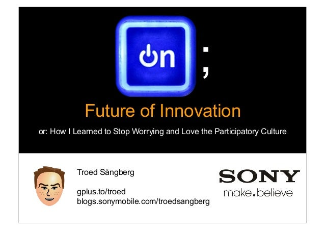 ;            Future of Innovationor: How I Learned to Stop Worrying and Love the Participatory Culture           Troed Sån...