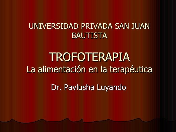 UNIVERSIDAD PRIVADA SAN JUAN BAUTISTA TROFOTERAPIA La alimentación en la terapéutica Dr. Pavlusha Luyando